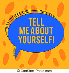 Word writing text Tell Me About Yourself. Business concept for Talk about your demonstratingal qualities and skills Blank Oval Outlined Solid Color Speech Bubble Empty Text Balloon photo.