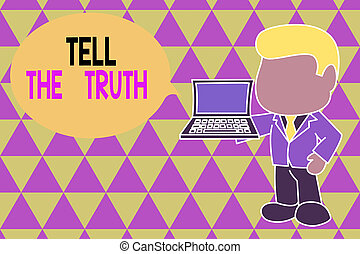 Word writing text Tell The Truth. Business photo showcasing Confess some demonstratingal fact that someone wants keeps hidden Standing professional businessman holding open laptop right hand side