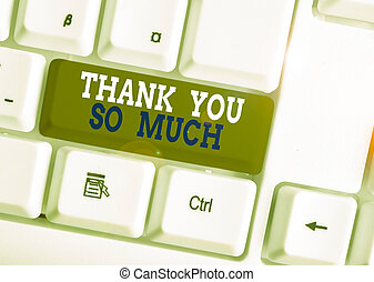 Word writing text Thank You So Much. Business concept for Expression of Gratitude Greetings of Appreciation White pc keyboard with empty note paper above white background key copy space.