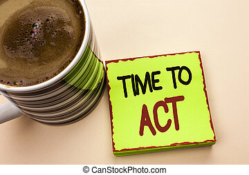 Word writing text Time To Act. Business concept for Action Moment Strategy Deadline Perform Start Effort Acting written on Green Sticky Note Paper on the plain background Coffee Cup next to it.