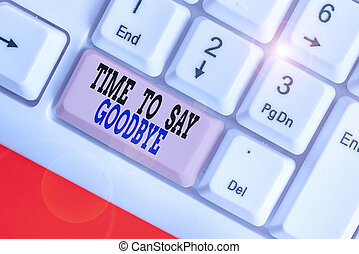 Word writing text Time To Say Goodbye. Business concept for Bidding Farewell So Long See You Till we meet again.
