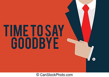 Word writing text Time To Say Goodbye. Business concept for Bidding Farewell So Long See You Till we meet again