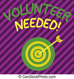 Word writing text Volunteer Needed. Business concept for asking demonstrating to work for organization without being paid Color Dart Board in Concentric Style with Arrow Hitting the Center Bulls Eye.