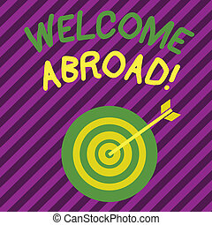 Word writing text Welcome Abroad. Business concept for something that you say when someone gets on ship Color Dart Board in Concentric Style with Arrow Hitting the Center Bulls Eye.