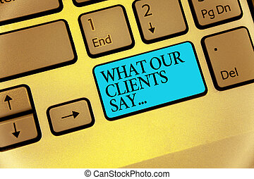 Word writing text What Our Clients Say.... Business concept for your customer feedback using poll or written paper Keyboard blue key Intention create computer computing reflection document.