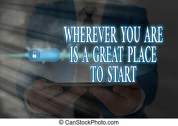 Word writing text Wherever You Are Is A Great Place To Start. Business concept for lot of success ahead of me Graphics padlock for web data information security application system.