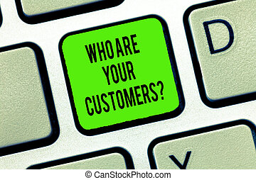 Word writing text Who Are Your Customersquestion. Business concept for Know your leads clients Business analysisagement Keyboard key Intention to create computer message, pressing keypad idea.