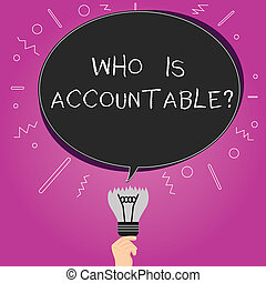 Word writing text Who Is Accountablequestion. Business concept for To be responsible or answerable for something Blank Oval Color Speech Bubble Above a Broken Bulb with Failed Idea icon.