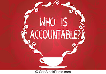 Word writing text Who Is Accountablequestion. Business concept for To be responsible or answerable for something Cup and Saucer with Paisley Design as Steam icon on Blank Watermarked Space.