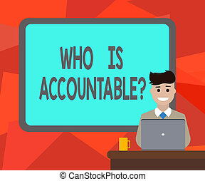 Word writing text Who Is Accountablequestion. Business concept for To be responsible or answerable for something Blank Bordered Board behind Man Sitting Smiling with Laptop Mug on Desk.