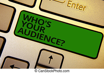 Word writing text Who s is Your Audience question. Business concept for asking someone about listeners category Coaching Computer learn software program keyboard button symbol typing office work.