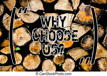 Word writing text Why Choose Us. Business concept for Reasons for choosing our brand over others arguments Wooden background vintage wood wild message ideas intentions thoughts.