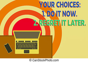 Word writing text Your Choices 1 Do It Now 2 Regret It Later. Business concept for Think first before deciding Upper view office working place laptop lying wooden desk smartphone side.