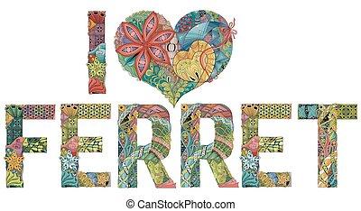 Words I LOVE FERRET. Vector decorative zentangle object -...