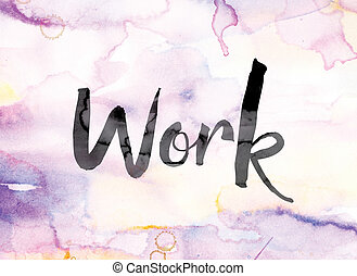 """The word """"Work"""" painted in black ink over a colorful watercolor washed background concept and theme."""