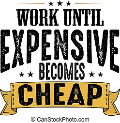 Work until expensive becomes cheap, good for print