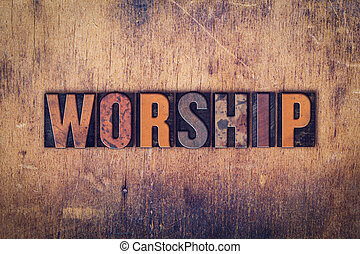 "Worship Concept Wooden Letterpress Type - The word ""Worship""..."