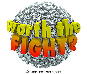 Worth the Fight 3d words on a ball or sphere of question marks to ask if the challenge, investment or sacrifice will lead to a worthwhile, important or valuable goal or outcome