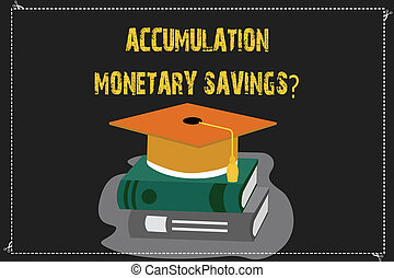 Writing note showing Accumulation Monetary Savingsquestion. Business photo showcasing Increase in financial assets Color Graduation Hat with Tassel 3D Academic cap on Books.
