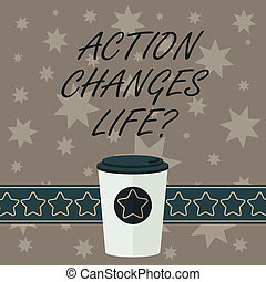 Writing note showing Action Changes Things. Business photo showcasing overcoming adversity by taking action on challenges 3D Coffee To Go Cup with Lid Cover and Stars on Strip Blank Text Space.