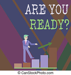 Writing note showing Are You Ready Question. Business photo showcasing used telling someone start something when feel prepared Smiling Businessman Climbing Bar Chart Following an Arrow Up.