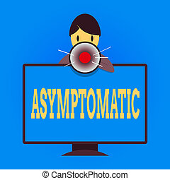 Writing note showing Asymptomatic. Business concept for a condition or an individual producing or showing no symptoms Man Behind mounted PC Monitor Talking and Holding Megaphone