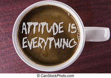 Writing note showing  Attitude Is Everything. Business photo showcasing Motivation Inspiration Optimism important to succeed written on Coffee in white Cup on the wooden background.