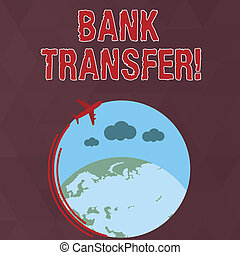Writing note showing Bank Transfer. Business photo showcasing when the money is sent from one bank account to another Airplane Flying Around Colorful Globe and Blank Text Space.