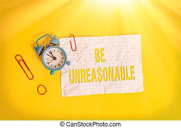 Writing note showing Be Unreasonable. Business concept for Behaving not in accordance with practical realities Metal alarm clock blank crushed note rubber band colored background