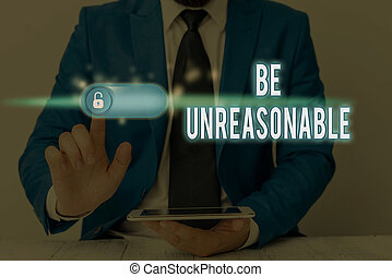 Writing note showing Be Unreasonable. Business concept for Behaving not in accordance with practical realities