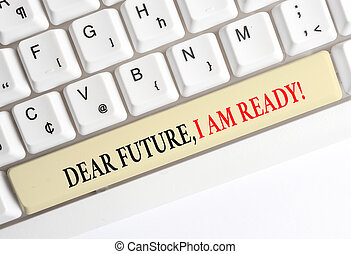 Writing note showing Dear Future I Am Ready. Business photo showcasing Confident to move ahead or to face the future White pc keyboard with note paper above the white background.