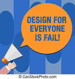 Writing note showing Design For Everyone Is Fail. Business photo showcasing Do not make designs to fulfil everybody tastes Hu analysis Hand Holding Megaphone Color Speech Bubble.