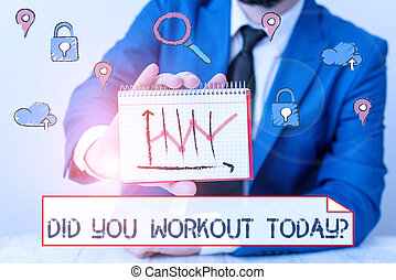 Writing note showing Did You Workout Today. Business photo showcasing asking if made session physical exercise.