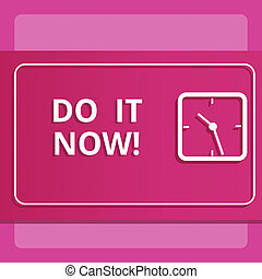 Writing note showing Do It Now. Business photo showcasing Respond Immediately Something needs to be done right away.