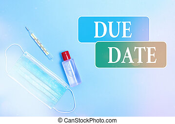 Writing note showing Due Date. Business photo showcasing the day or date by which something is supposed to be done or paid Primary medical precautionary equipments for health care protection.