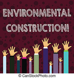 Writing note showing Environmental Construction. Business concept for knowledgeable about sustainable building practice Businessmen Hands Raising Up Above the Head, Palm In Front
