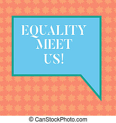 Writing note showing Equality Meet Us. Business photo showcasing ensuring that every individual has equal opportunity Blank Rectangular Color Speech Bubble with Border photo Right Hand.