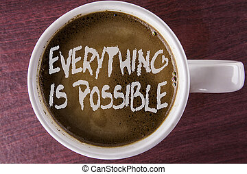 Writing note showing  Everything Is Possible. Business photo showcasing All you think or dream can become true Optimistic written on Coffee in White Cup on the wooden background.