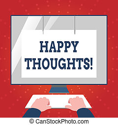Writing note showing Happy Thoughts. Business photo showcasing good idea opinion produced by thinking or occurring mind Hands on Keyboard Front White Monitor with Screen Protector.