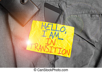Writing note showing Hello I Am In Transition. Business photo showcasing Changing process Progressing planning new things Smartphone device inside trousers front pocket with wallet.