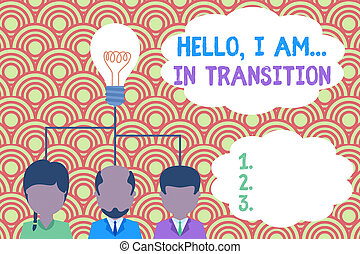 Writing note showing Hello I Am In Transition. Business photo showcasing Changing process Progressing planning new things Group three executive persons sharing idea icon. Startup team meeting.
