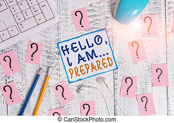 Writing note showing Hello I Am Prepared. Business photo showcasing introduce yourself to someone as you are ready Writing tools and scribbled paper on top of the wooden table.