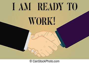 Writing note showing I Am Ready To Work. Business photo showcasing Be prepared for a job motivated to achieve goals Hu analysis Shaking Hands on Agreement Sign of Respect and Honor.