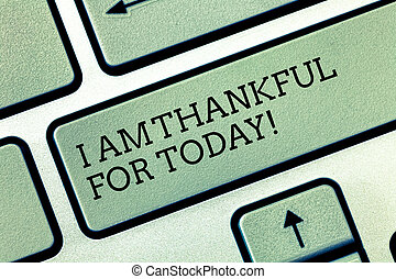 Writing note showing I Am Thankful For Today. Business photo showcasing Grateful about living one more day Philosophy Keyboard key Intention to create computer message pressing keypad idea.