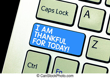 Writing note showing I Am Thankful For Today. Business photo showcasing Grateful about living one more day Philosophy Keyboard Intention to create computer message keypad idea.