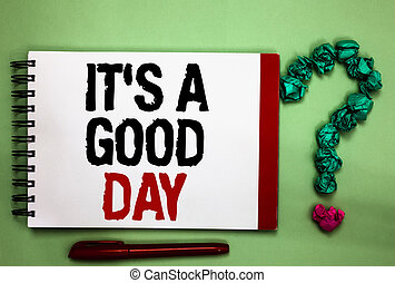 Writing note showing It s is A Good Day. Business photo showcasing Happy time great vibes perfect to enjoy life beautiful Celadon color background red sided notepad letters green query mark.