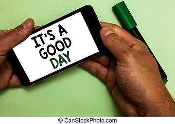 Writing note showing It s is A Good Day. Business photo showcasing Happy time great vibes perfect to enjoy life beautiful Human hand hold iPhone with texts touched green marker.