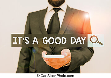 Writing note showing It s is A Good Day. Business photo showcasing Happy time great vibes perfect to enjoy life beautiful Male human wear formal work suit hold smartphone using hand.