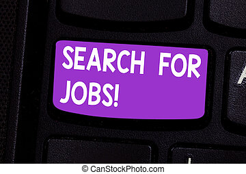 Writing note showing Search For Jobs. Business photo showcasing Unemployed looking for new opportunities Headhunting Keyboard key Intention to create computer message pressing keypad idea.