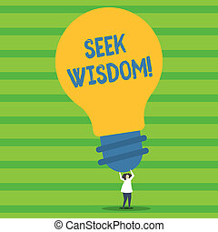 Writing note showing Seek Wisdom. Business photo showcasing ability to think act using knowledge experience understanding Person Standing Arms Holding Big Yellow Lightbulb for Ideas.